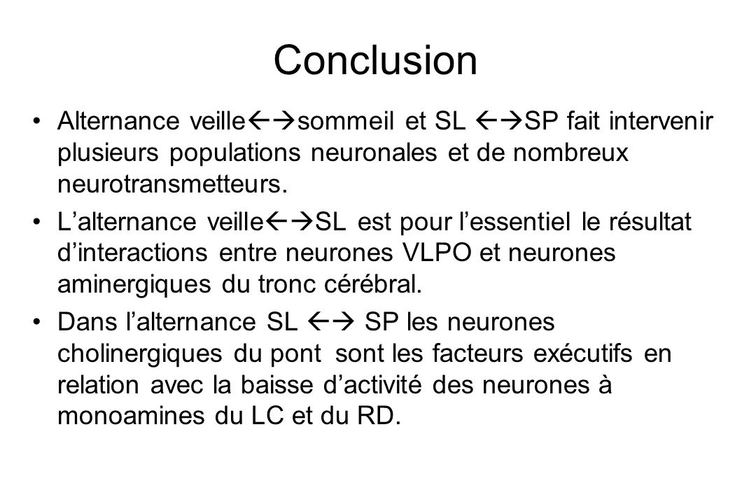 Conclusion Alternance veille sommeil et SL SP fait intervenir plusieurs populations neuronales et de nombreux neurotransmetteurs. Lalternance veille S