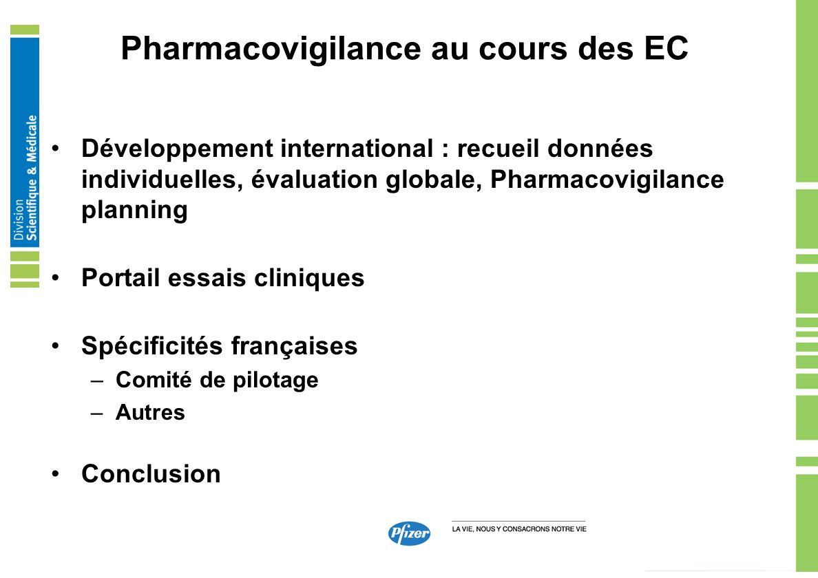 Pharmacovigilance au cours des EC Portail EC / Déclaration commune Clinical Trial Registry –All clinical trials, other than exploratory trials, should be submitted for listing in a free, publicly accessible clinical trial registry within 21 days of the initiation of patient enrollment, unless there are alternative national requirements –The registry should contain basic information about each trial sufficient to inform interested subjects how to enroll in the trial