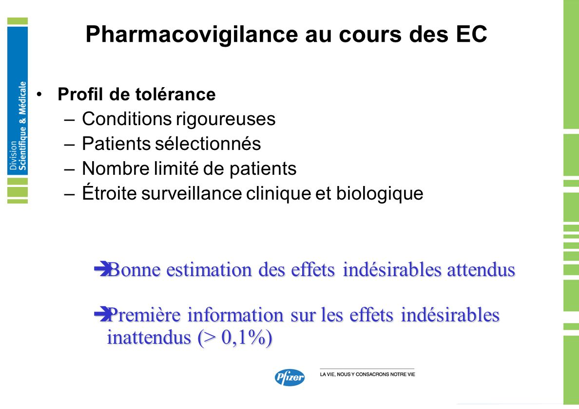 Pharmacovigilance au cours des EC Portail EC / Déclaration commune Clinical Trial Results database –The results of all clinical trials, other than exploratory trials conducted on a drug that is approved for marketing and is commercially available in at least one country should be publicly disclosed on a free, publicly accessible, clinical trial results database, regardless of outcome –This disclosure policy applies to drug products that have been approved for marketing and are commercially available in at least one country