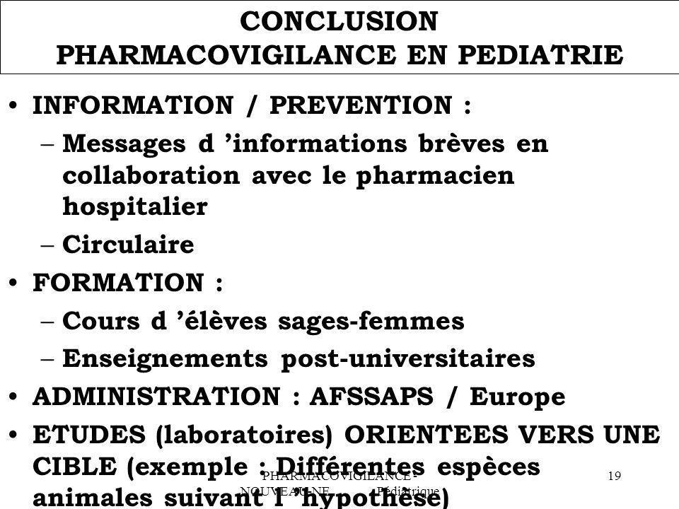 PHARMACOVIGILANCE - NOUVEAU-NE Pédiatrique 19 CONCLUSION PHARMACOVIGILANCE EN PEDIATRIE INFORMATION / PREVENTION : – Messages d informations brèves en