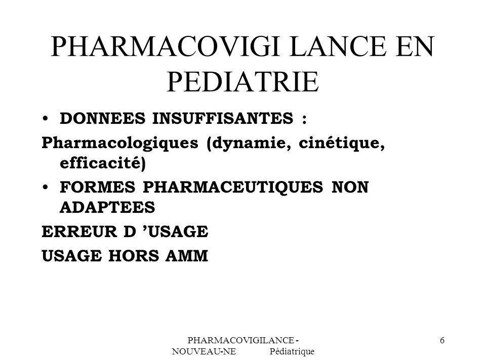 PHARMACOVIGILANCE - NOUVEAU-NE Pédiatrique 7 PHARMACOVIGILANCE POINTS SPECIFIQUES EN PEDIATRIE ENFANCE : PERIODE A RISQUE Période néonatale et périnatale : – Prématuré (âge de vie, âge corrigé) – Nouveau-né (J0 - J28) Nourrisson : J28 2 ans Enfant : 2-6 ans, 6-12 ans, 12-18 ans (au plan administratif : nourrisson : 30 mois, pédiatrie : arrêté à 15 ans)