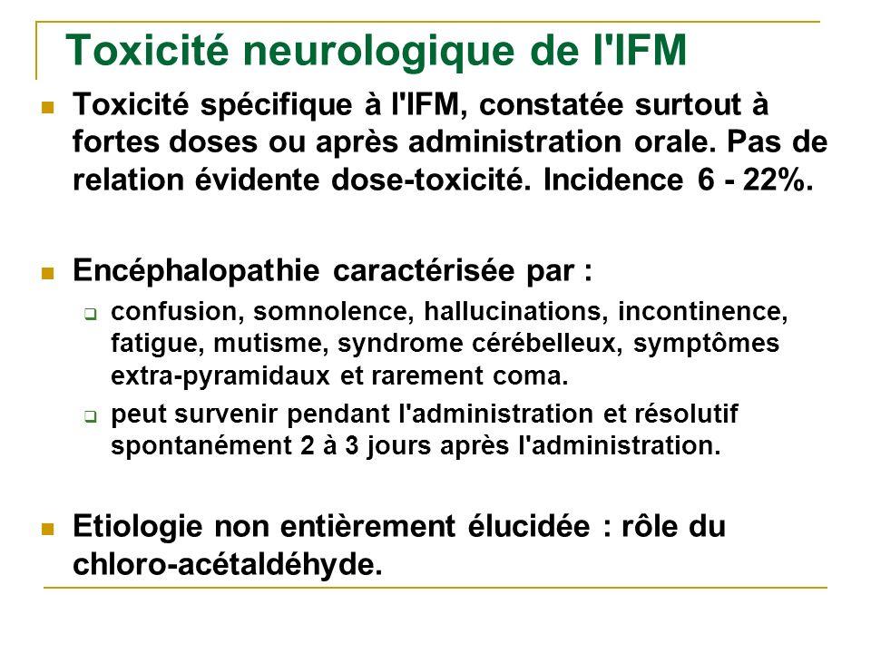 Toxicité neurologique de l'IFM Toxicité spécifique à l'IFM, constatée surtout à fortes doses ou après administration orale. Pas de relation évidente d
