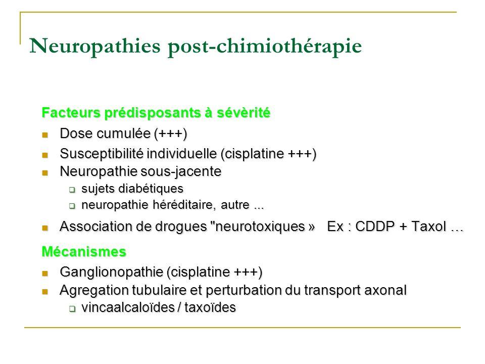 Neuropathies post-chimiothérapie Facteurs prédisposants à sévèrité Dose cumulée (+++) Dose cumulée (+++) Susceptibilité individuelle (cisplatine +++)