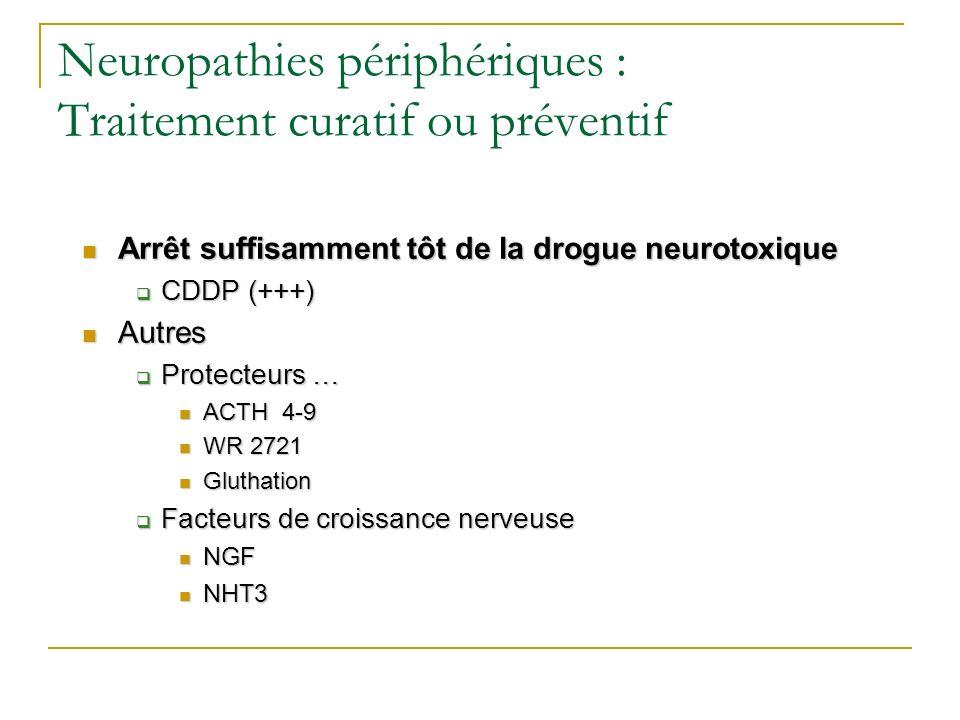 Neuropathies périphériques : Traitement curatif ou préventif Arrêt suffisamment tôt de la drogue neurotoxique Arrêt suffisamment tôt de la drogue neur