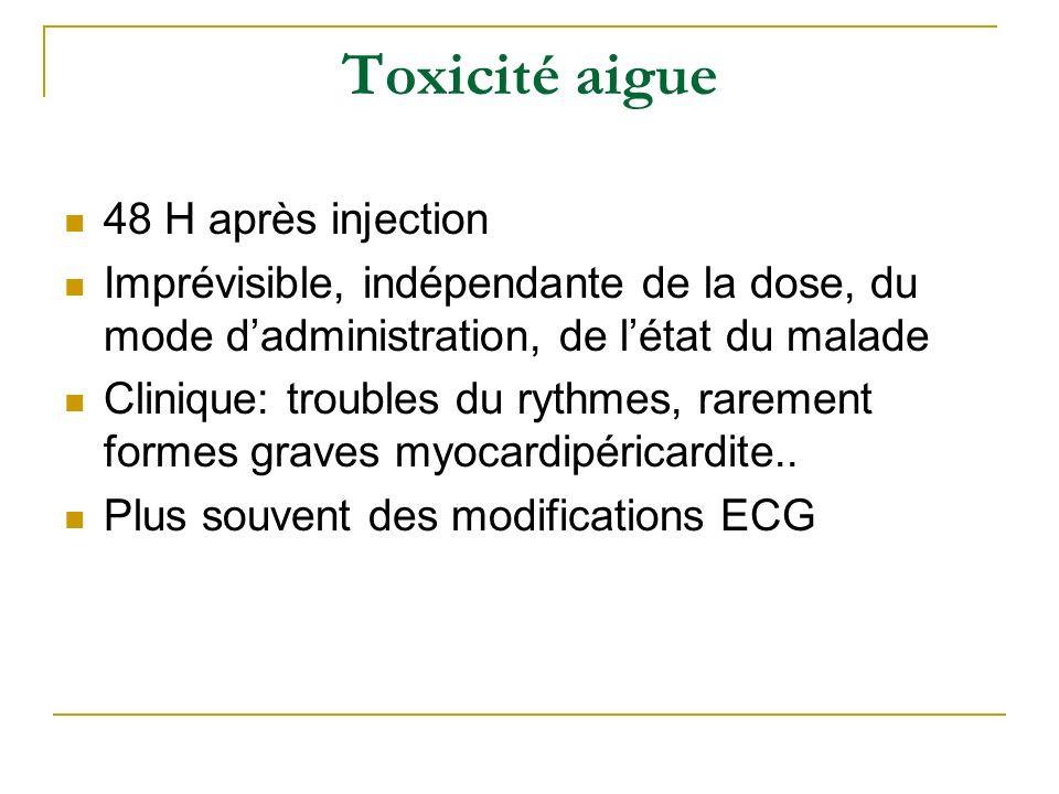 Toxicité aigue 48 H après injection Imprévisible, indépendante de la dose, du mode dadministration, de létat du malade Clinique: troubles du rythmes,