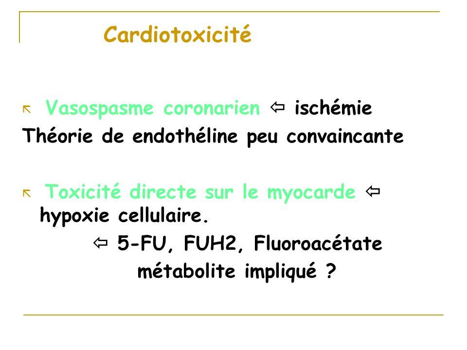 Cardiotoxicité ã Vasospasme coronarien ischémie Théorie de endothéline peu convaincante Toxicité directe sur le myocarde hypoxie cellulaire. 5-FU, FUH