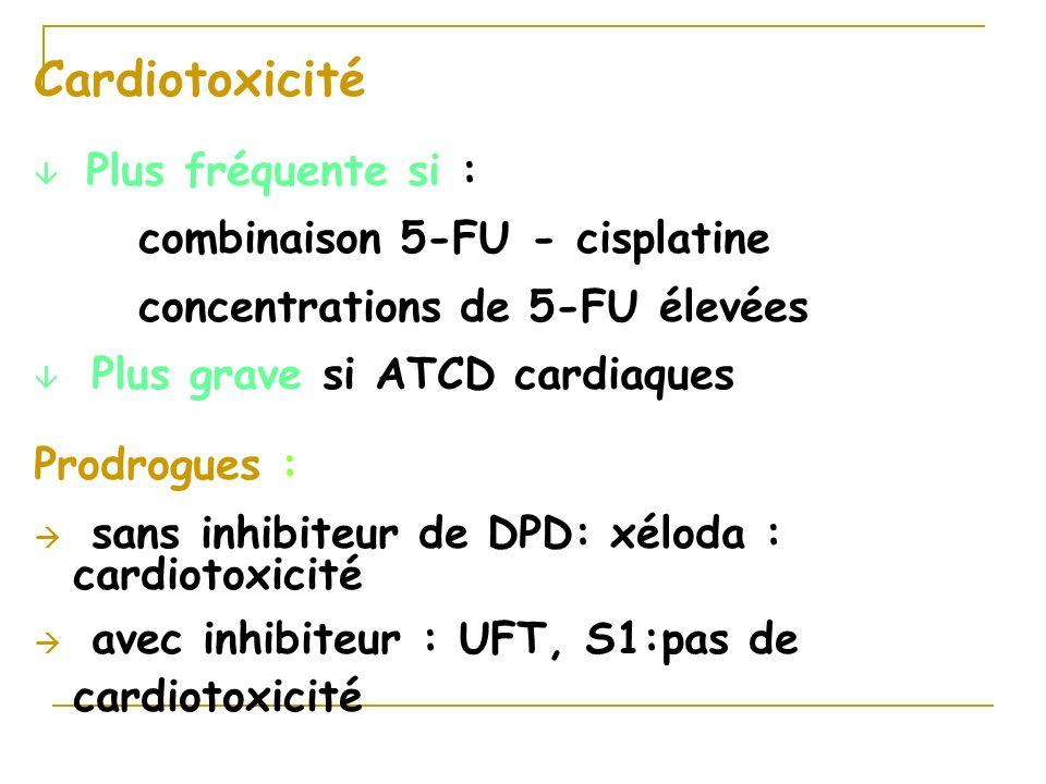 Cardiotoxicité â Plus fréquente si : combinaison 5-FU - cisplatine concentrations de 5-FU élevées â Plus grave si ATCD cardiaques Prodrogues : à sans