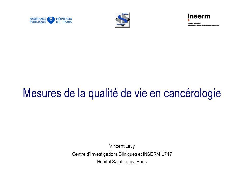 Mesures de la qualité de vie en cancérologie Vincent Lévy Centre dInvestigations Cliniques et INSERM U717 Hôpital Saint Louis, Paris