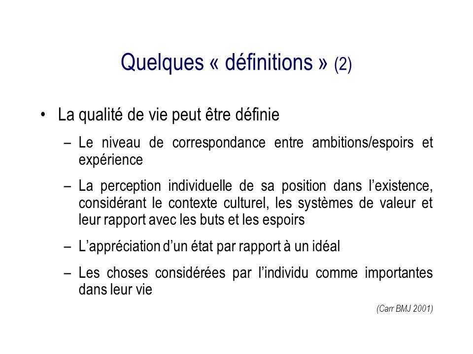 Quelques « définitions » (2) La qualité de vie peut être définie –Le niveau de correspondance entre ambitions/espoirs et expérience –La perception individuelle de sa position dans lexistence, considérant le contexte culturel, les systèmes de valeur et leur rapport avec les buts et les espoirs –Lappréciation dun état par rapport à un idéal –Les choses considérées par lindividu comme importantes dans leur vie (Carr BMJ 2001)