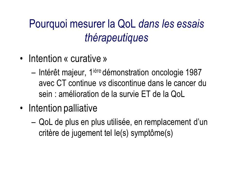 Pourquoi mesurer la QoL dans les essais thérapeutiques Intention « curative » –Intérêt majeur, 1 ière démonstration oncologie 1987 avec CT continue vs discontinue dans le cancer du sein : amélioration de la survie ET de la QoL Intention palliative –QoL de plus en plus utilisée, en remplacement dun critère de jugement tel le(s) symptôme(s)