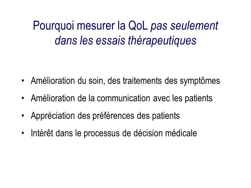 Pourquoi mesurer la QoL pas seulement dans les essais thérapeutiques Amélioration du soin, des traitements des symptômes Amélioration de la communication avec les patients Appréciation des préférences des patients Intérêt dans le processus de décision médicale