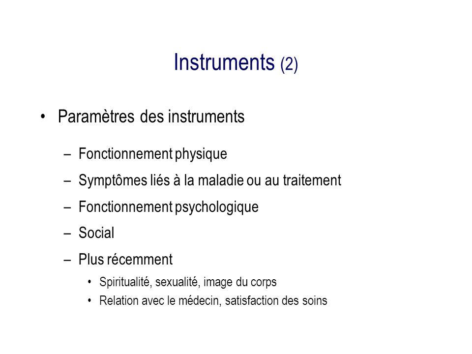 Instruments (2) Paramètres des instruments –Fonctionnement physique –Symptômes liés à la maladie ou au traitement –Fonctionnement psychologique –Social –Plus récemment Spiritualité, sexualité, image du corps Relation avec le médecin, satisfaction des soins