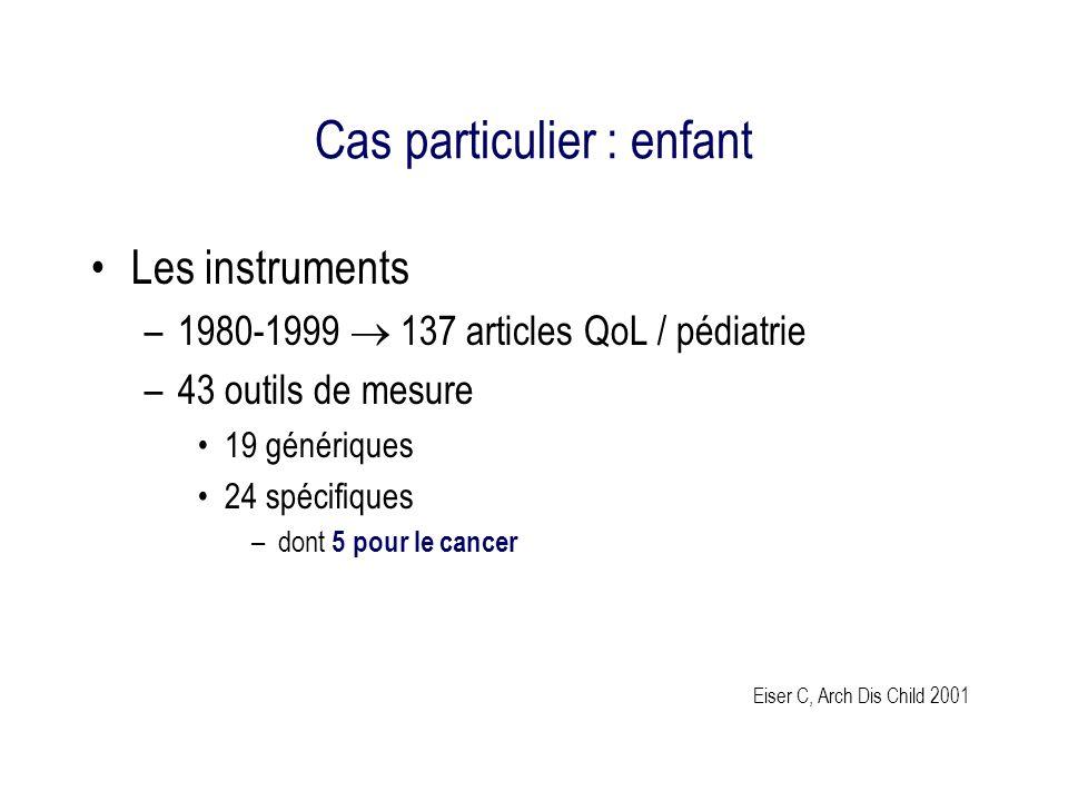 Cas particulier : enfant Les instruments –1980-1999 137 articles QoL / pédiatrie –43 outils de mesure 19 génériques 24 spécifiques –dont 5 pour le cancer Eiser C, Arch Dis Child 2001