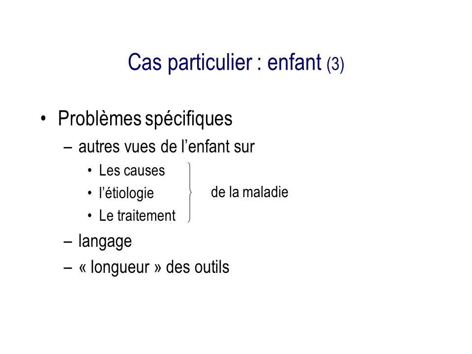 Cas particulier : enfant (3) Problèmes spécifiques –autres vues de lenfant sur Les causes létiologie Le traitement –langage –« longueur » des outils de la maladie