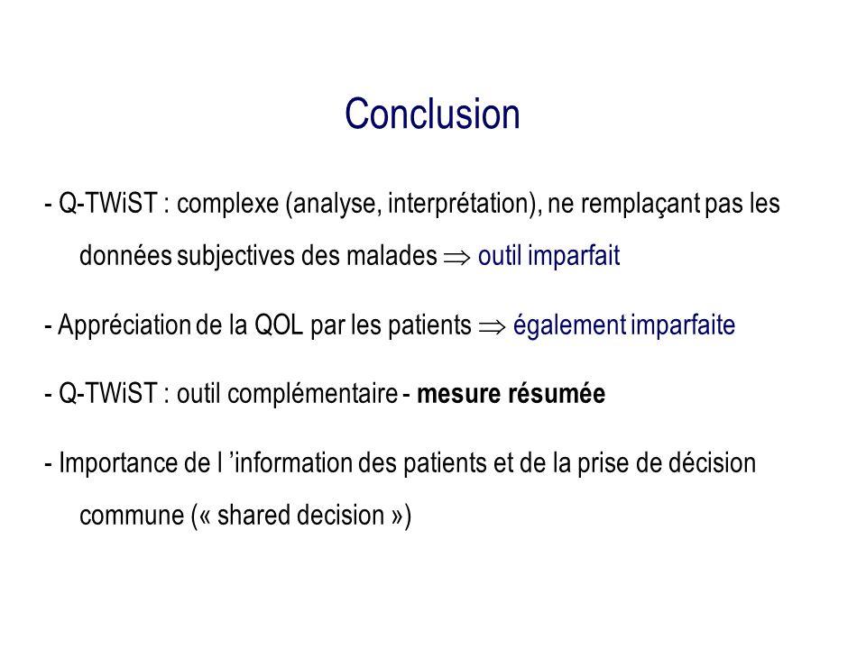 Conclusion - Q-TWiST : complexe (analyse, interprétation), ne remplaçant pas les données subjectives des malades outil imparfait - Appréciation de la QOL par les patients également imparfaite - Q-TWiST : outil complémentaire - mesure résumée - Importance de l information des patients et de la prise de décision commune (« shared decision »)
