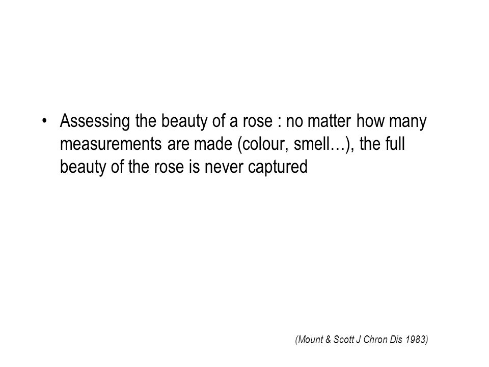 Assessing the beauty of a rose : no matter how many measurements are made (colour, smell…), the full beauty of the rose is never captured (Mount & Scott J Chron Dis 1983)