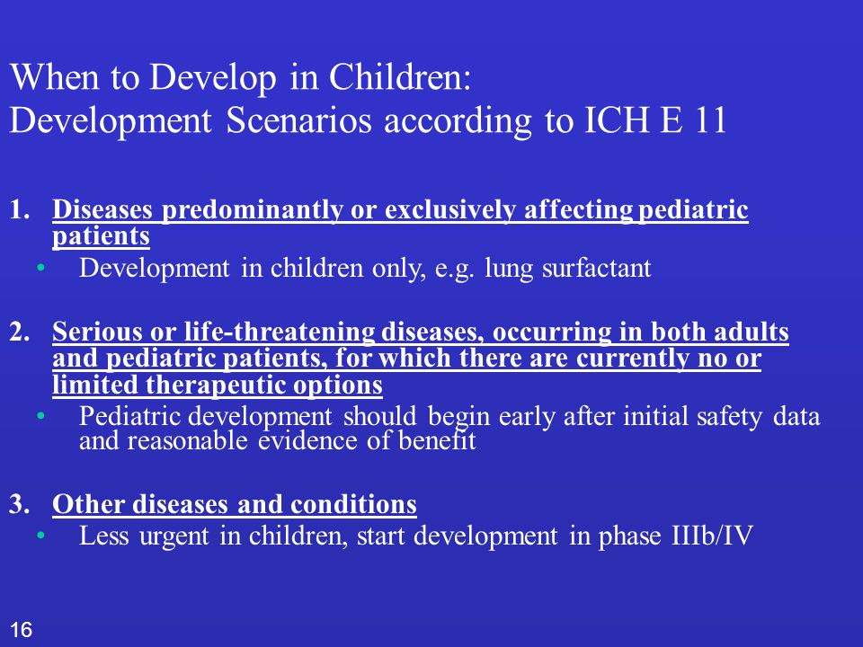 16 When to Develop in Children: Development Scenarios according to ICH E 11 1.Diseases predominantly or exclusively affecting pediatric patients Development in children only, e.g.