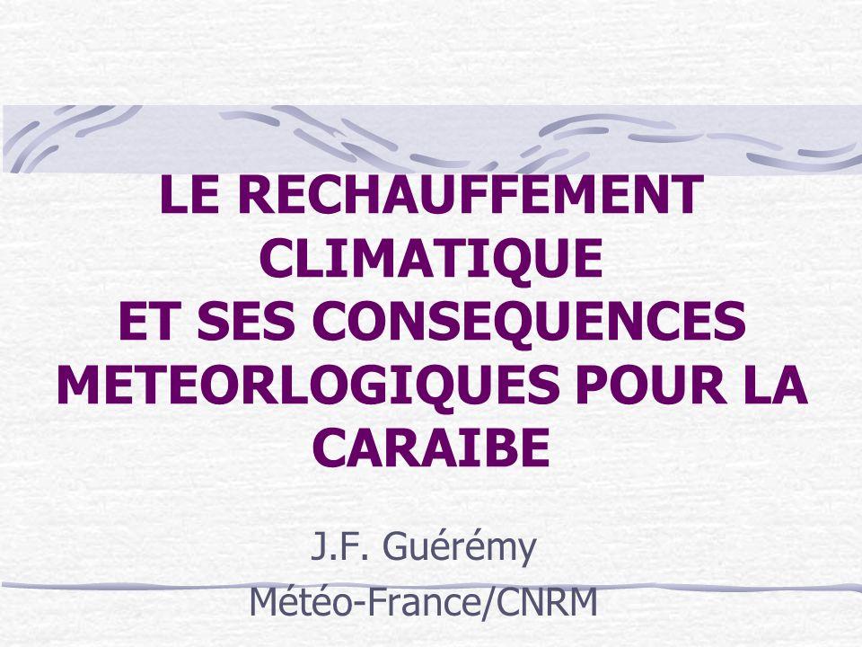 LE RECHAUFFEMENT CLIMATIQUE ET SES CONSEQUENCES METEORLOGIQUES POUR LA CARAIBE J.F. Guérémy Météo-France/CNRM
