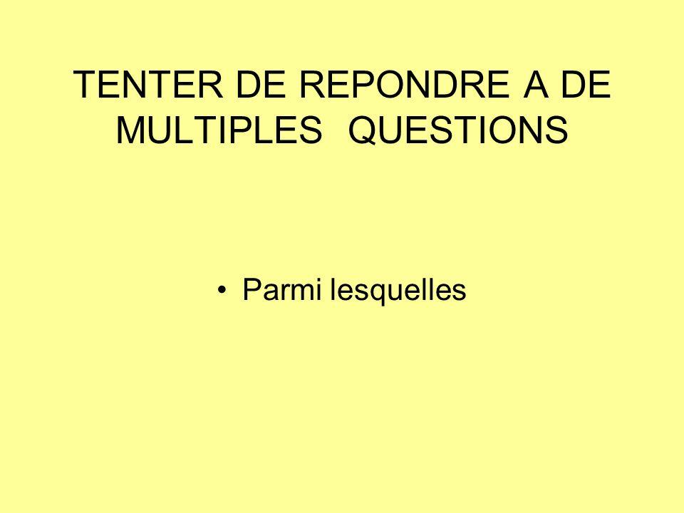 TENTER DE REPONDRE A DE MULTIPLES QUESTIONS Parmi lesquelles