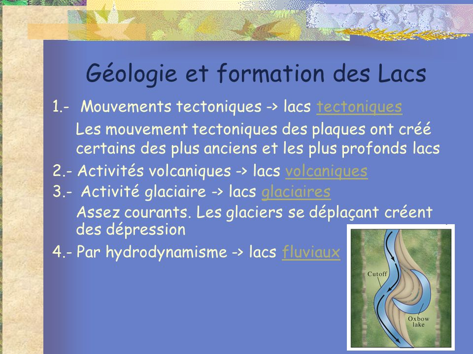Géologie et formation des Lacs 1.- Mouvements tectoniques -> lacs tectoniquestectoniques Les mouvement tectoniques des plaques ont créé certains des plus anciens et les plus profonds lacs 2.- Activités volcaniques -> lacs volcaniquesvolcaniques 3.- Activité glaciaire -> lacs glaciairesglaciaires Assez courants.