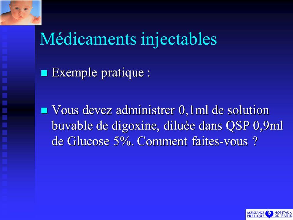 Médicaments injectables Exemple pratique : Exemple pratique : Vous devez administrer 0,1ml de solution buvable de digoxine, diluée dans QSP 0,9ml de Glucose 5%.