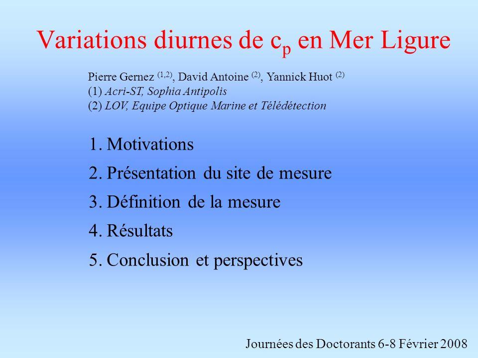 Variations diurnes de c p en Mer Ligure Journées des Doctorants 6-8 Février 2008 1.Motivations 2.Présentation du site de mesure 3.Définition de la mesure 4.Résultats 5.Conclusion et perspectives Pierre Gernez (1,2), David Antoine (2), Yannick Huot (2) (1) Acri-ST, Sophia Antipolis (2) LOV, Equipe Optique Marine et Télédétection
