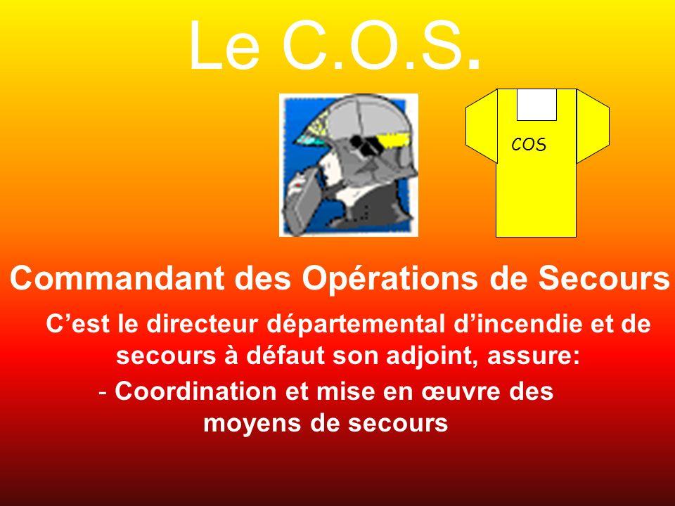 Le C.O.S. COS Commandant des Opérations de Secours Cest le directeur départemental dincendie et de secours à défaut son adjoint, assure: - Coordinatio