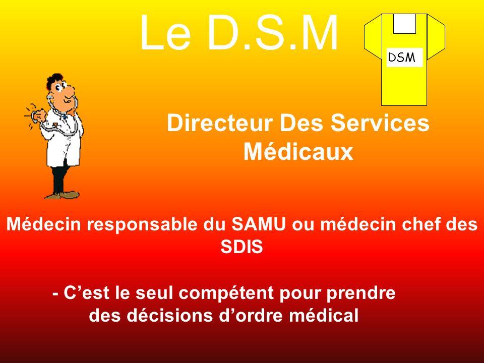 Le D.S.M Directeur Des Services Médicaux Médecin responsable du SAMU ou médecin chef des SDIS DSM - Cest le seul compétent pour prendre des décisions