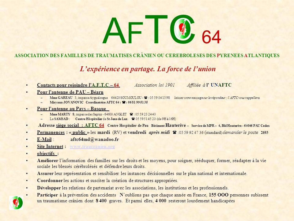 Contacts pour rejoindre lA.F.T.C – 64 Association loi 1901 Affiliée à l UNAFTC Pour lantenne de PAU – Béarn –Mme GAREAU 3, impasse Ayguelongue 64420 SOUMOULOU - : 05 59 04 13 98 laissez votre message sur le répondeur ; lAFTC vous rappellera.