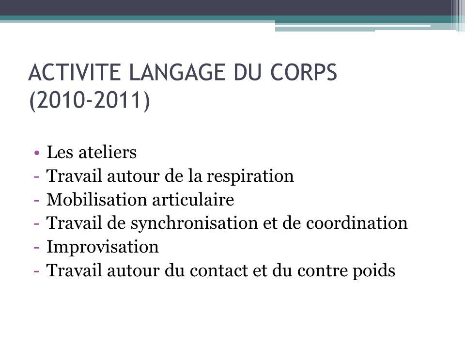 ACTIVITE LANGAGE DU CORPS (2010-2011) Les ateliers -Travail autour de la respiration -Mobilisation articulaire -Travail de synchronisation et de coordination -Improvisation -Travail autour du contact et du contre poids