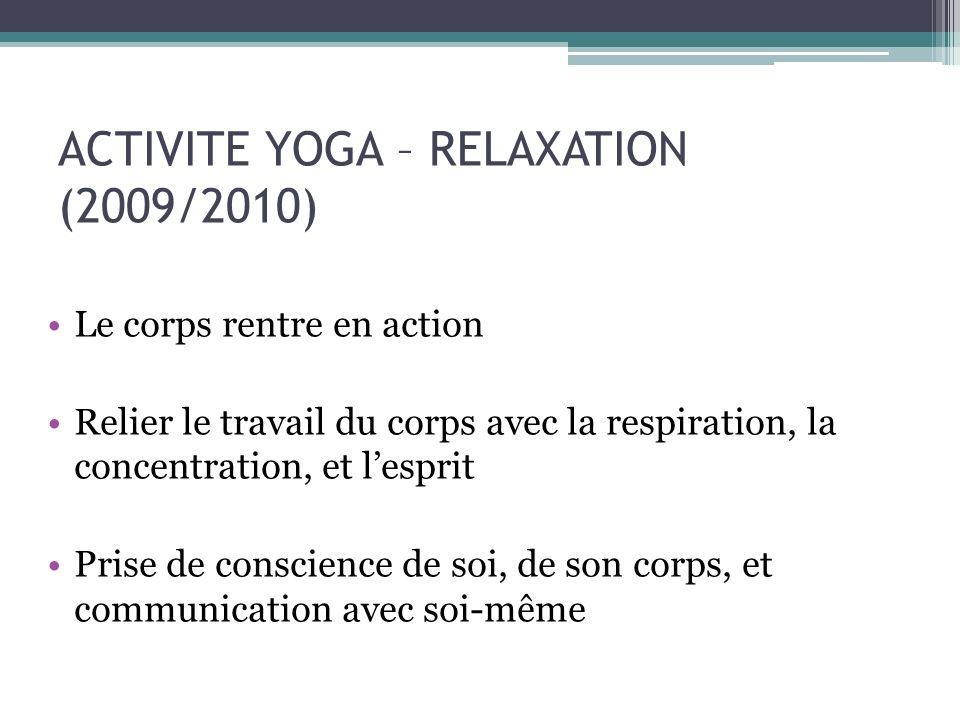 ACTIVITE YOGA – RELAXATION (2009/2010) Le corps rentre en action Relier le travail du corps avec la respiration, la concentration, et lesprit Prise de conscience de soi, de son corps, et communication avec soi-même