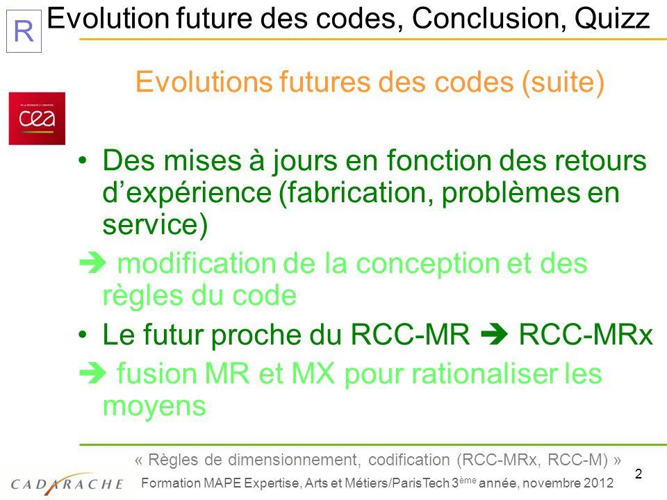 3 « Règles de dimensionnement, codification (RCC-MRx, RCC-M) » Formation MAPE Expertise, Arts et Métiers/ParisTech 3 ème année, novembre 2012 R Evolution future des codes, Conclusion, Quizz Evolutions futures des codes (suite) Comment faire pour suivre ces évolutions .