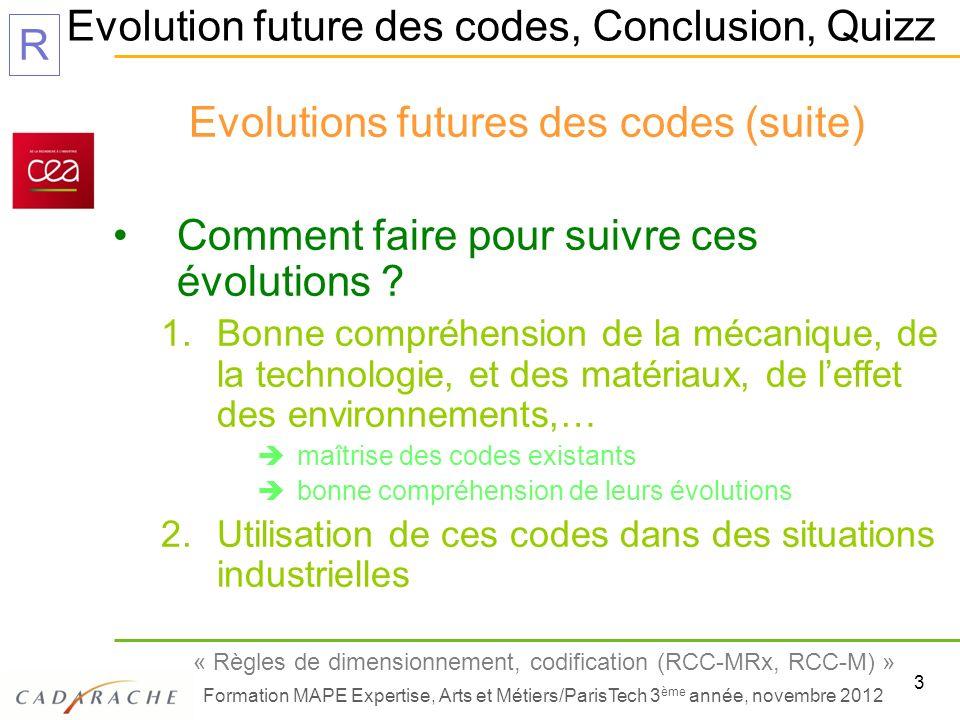 4 « Règles de dimensionnement, codification (RCC-MRx, RCC-M) » Formation MAPE Expertise, Arts et Métiers/ParisTech 3 ème année, novembre 2012 R Evolution future des codes, Conclusion, Quizz Comment faire pour suivre ces évolutions .