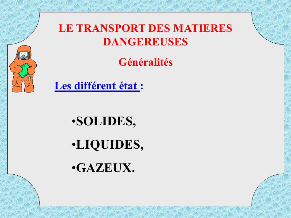 LE TRANSPORT DES MATIERES DANGEREUSES Généralités Les différent état : SOLIDES, LIQUIDES, GAZEUX.