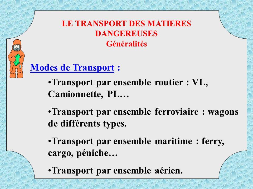 LE TRANSPORT DES MATIERES DANGEREUSES Généralités Modes de Transport : Transport par ensemble routier : VL, Camionnette, PL… Transport par ensemble ferroviaire : wagons de différents types.