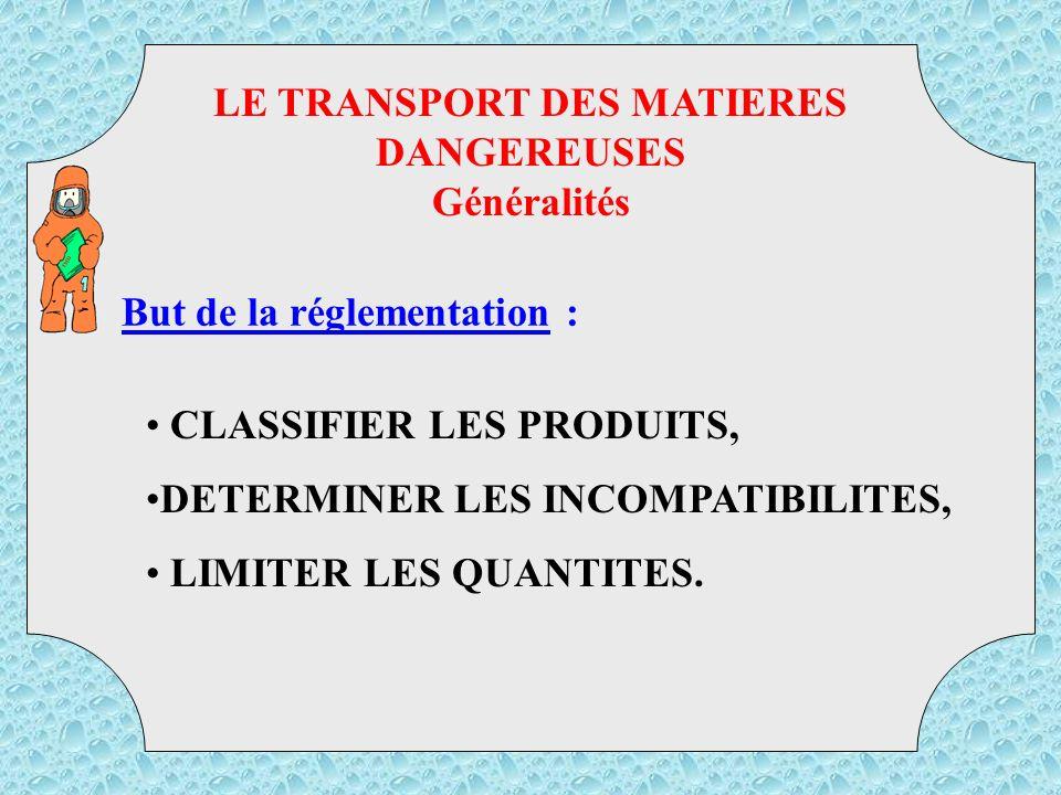 But de la réglementation : LE TRANSPORT DES MATIERES DANGEREUSES Généralités TMD CLASSIFIER LES PRODUITS, DETERMINER LES INCOMPATIBILITES, LIMITER LES QUANTITES.
