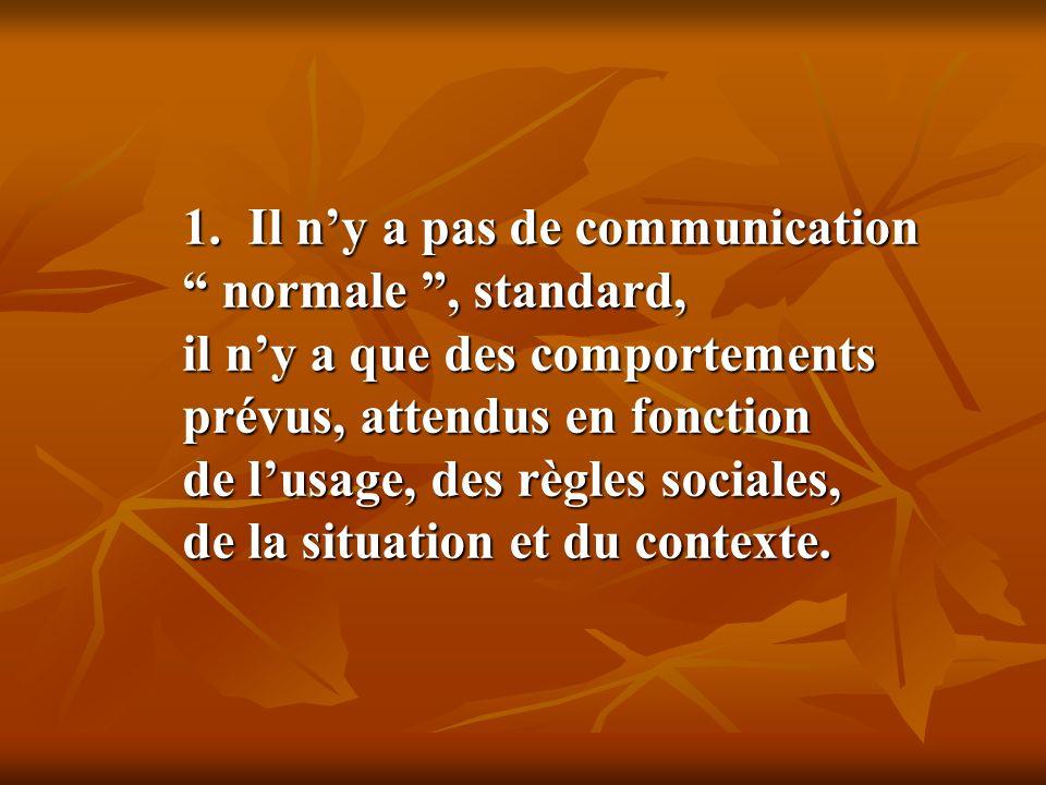1. Il ny a pas de communication normale, standard, il ny a que des comportements prévus, attendus en fonction de lusage, des règles sociales, de la si