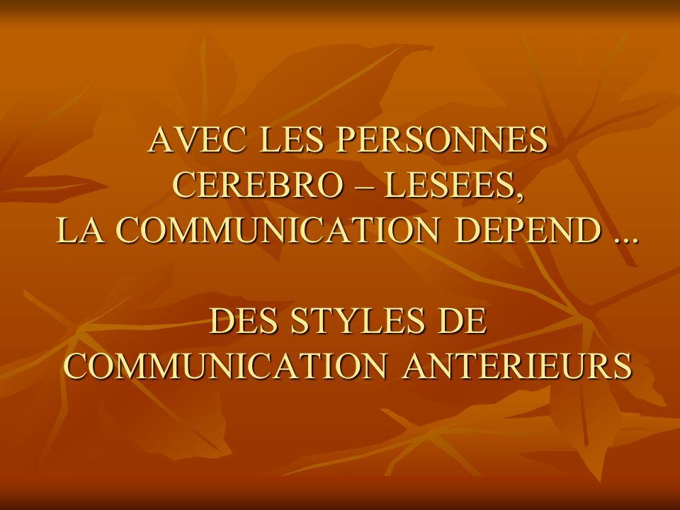 AVEC LES PERSONNES CEREBRO – LESEES, LA COMMUNICATION DEPEND... DES STYLES DE COMMUNICATION ANTERIEURS