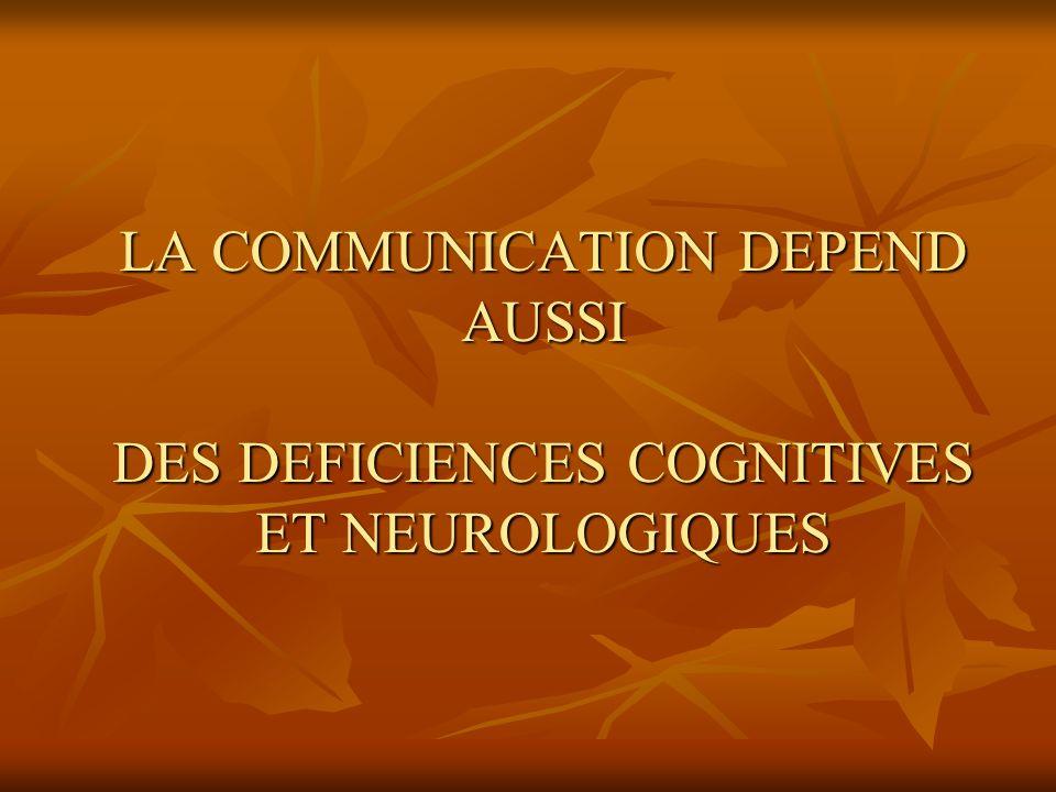 LA COMMUNICATION DEPEND AUSSI DES DEFICIENCES COGNITIVES ET NEUROLOGIQUES