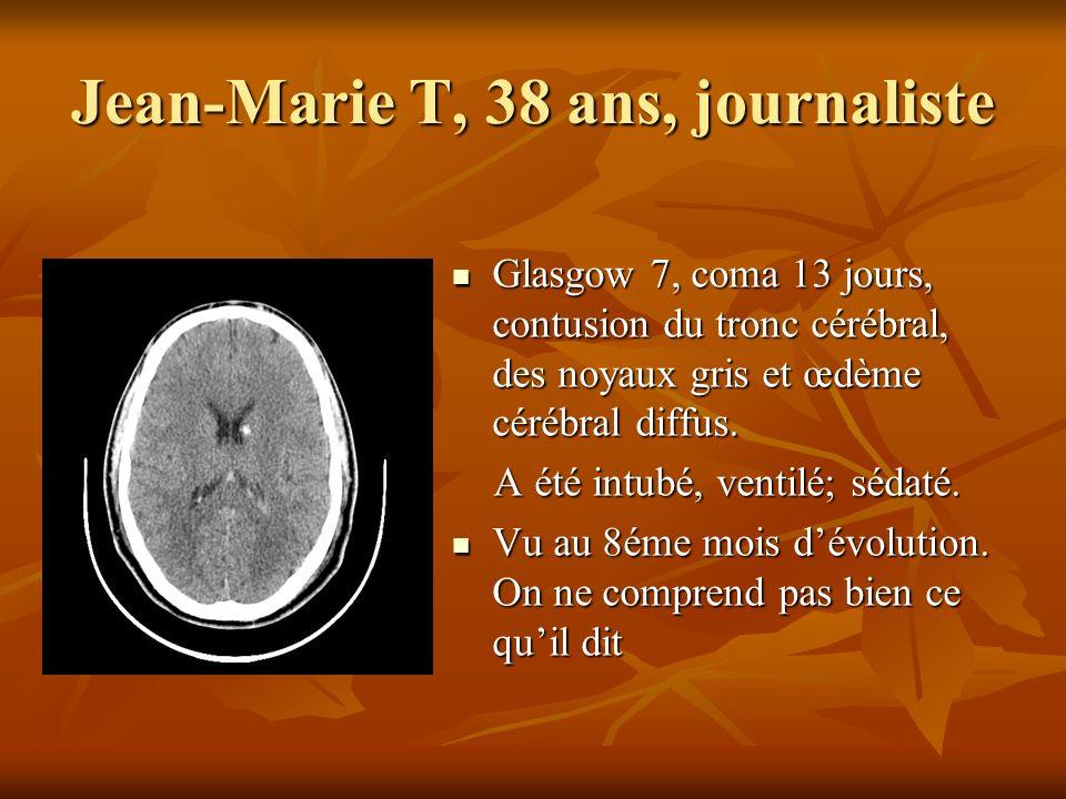 Jean-Marie T, 38 ans, journaliste Glasgow 7, coma 13 jours, contusion du tronc cérébral, des noyaux gris et œdème cérébral diffus. Glasgow 7, coma 13