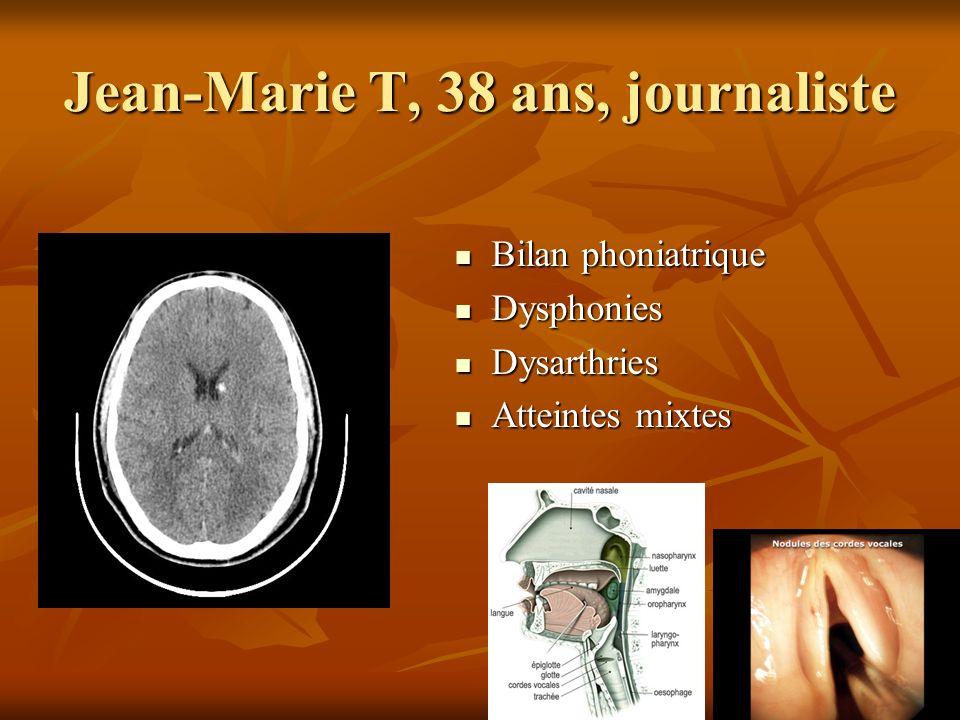 Jean-Marie T, 38 ans, journaliste Bilan phoniatrique Bilan phoniatrique Dysphonies Dysphonies Dysarthries Dysarthries Atteintes mixtes Atteintes mixte