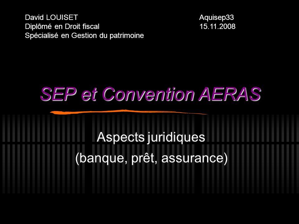 SEP et Convention AERAS Aspects juridiques (banque, prêt, assurance) David LOUISET Diplômé en Droit fiscal Spécialisé en Gestion du patrimoine Aquisep