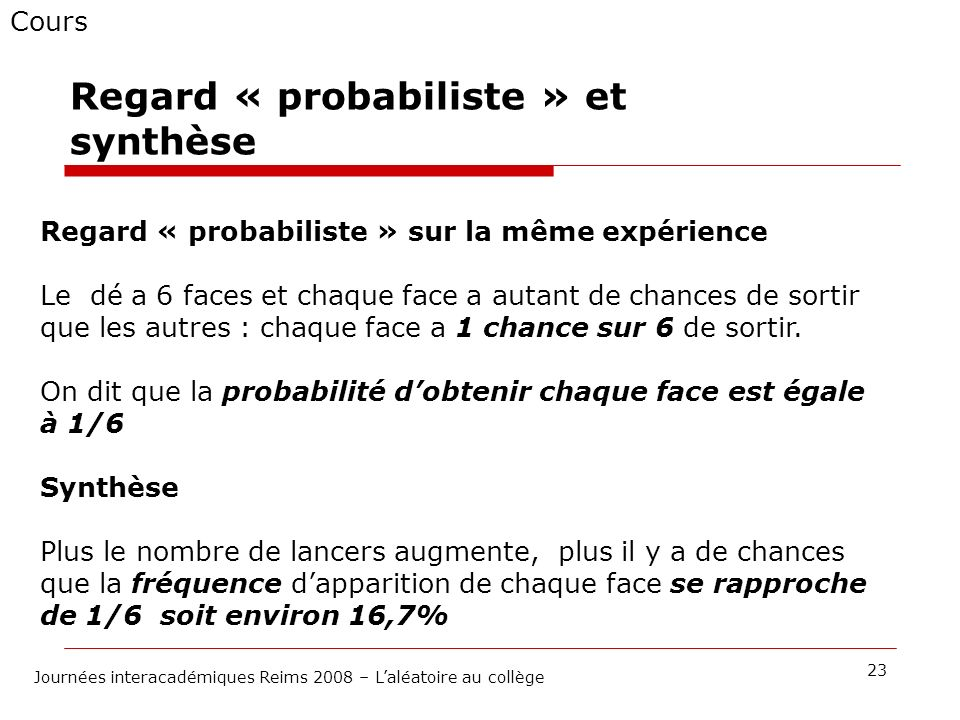Cours 23 Journées interacadémiques Reims 2008 – Laléatoire au collège Regard « probabiliste » et synthèse Regard « probabiliste » sur la même expérien