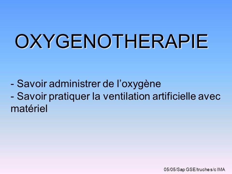 OXYGENOTHERAPIE - Savoir administrer de loxygène - Savoir pratiquer la ventilation artificielle avec matériel 05/05/Sap GSE/truche s/c IMA