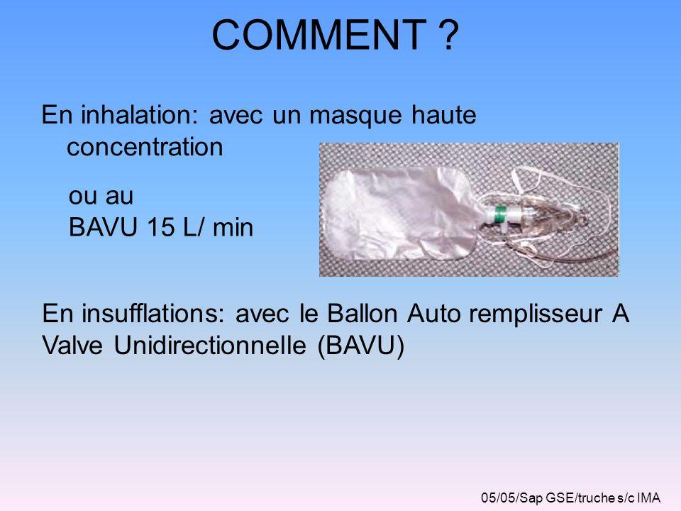 COMMENT ? En inhalation: avec un masque haute concentration En insufflations: avec le Ballon Auto remplisseur A Valve Unidirectionnelle (BAVU) 05/05/S