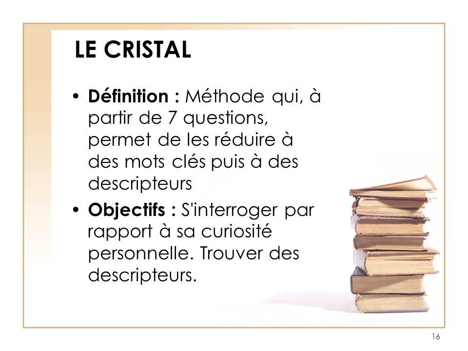 LE CRISTAL Définition : Méthode qui, à partir de 7 questions, permet de les réduire à des mots clés puis à des descripteurs Objectifs : S'interroger p