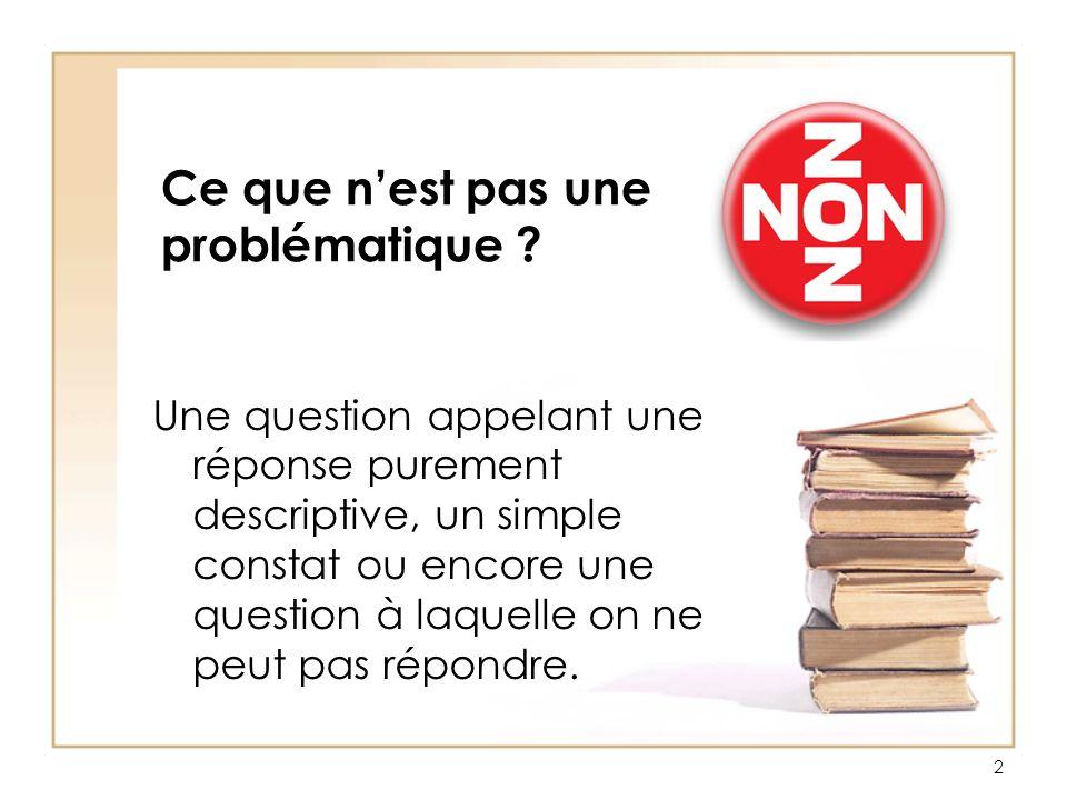 Ce que nest pas une problématique ? Une question appelant une réponse purement descriptive, un simple constat ou encore une question à laquelle on ne