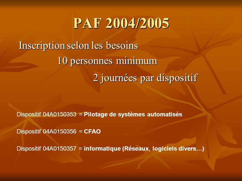 PAF 2004/2005 Dispositif 04A0150353 = Pilotage de systèmes automatisés Inscriptionselonles besoins Inscription selon les besoins 10 personnes minimum 2 journées par dispositif Dispositif 04A0150357 = informatique (Réseaux, logiciels divers…) Dispositif 04A0150356 = CFAO