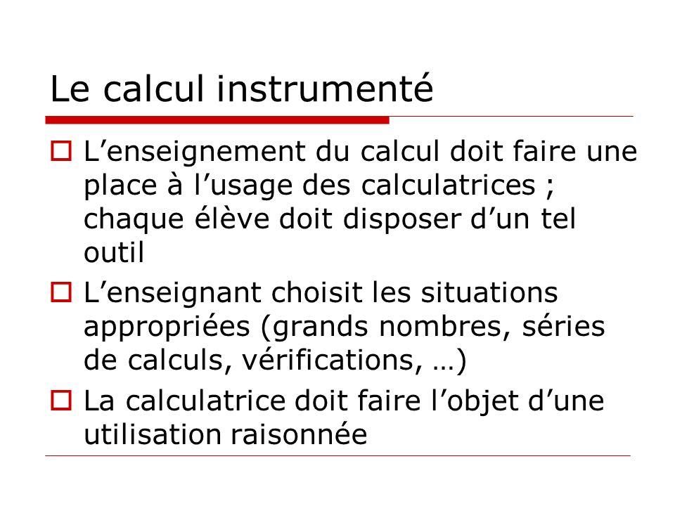 Le calcul instrumenté Lenseignement du calcul doit faire une place à lusage des calculatrices ; chaque élève doit disposer dun tel outil Lenseignant choisit les situations appropriées (grands nombres, séries de calculs, vérifications, …) La calculatrice doit faire lobjet dune utilisation raisonnée