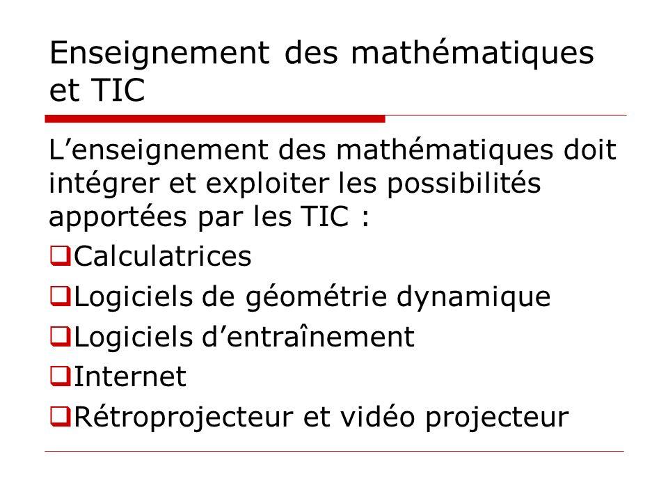 Enseignement des mathématiques et TIC Lenseignement des mathématiques doit intégrer et exploiter les possibilités apportées par les TIC : Calculatrices Logiciels de géométrie dynamique Logiciels dentraînement Internet Rétroprojecteur et vidéo projecteur